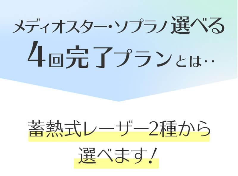 メディオスター・ソプラノ選べる4回完了プランとは、人気の蓄熱式レーザー2種から選べます